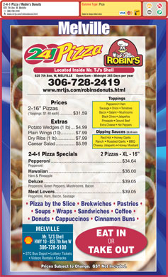 Robin's Donuts & Deli (306-728-2419) - Annonce illustrée - Videos Rentals   Snacks Prices Subject to Change.  GST Not Included. STC Bus Depot   Lottery Tickets Cuisine Type: Pizza 2-4-1 Pizza / Robin s Donuts 825 7th Ave. W, Melville 306-728-2419 Subject to change without notice www.mrtjs.com/robinsdonuts.html Melville Located Inside Mr. TJ s Shell 825 7th Ave. W, MELVILLE    Open 6am - Midnight 365 Days per year 306-728-2419 www.mrtjs.com/robinsdonuts.html Toppings Prices Pepperoni   Ham Sausage   Onion   Tomatoes .....................................................$39.05 Pepperoni, Ham, Bacon, Sausage Pizza by the Slice   Brekwiches   Pastries Soups   Wraps   Sandwiches   Coffee Donuts   Cappuccinos   Cinnamon Buns MELVILLE EAT IN Mr. TJ S Shell HWY 10 - 825 7th Ave W OR 306-728-5100 TAKE OUT Bacon   Salami   Mushrooms (Toppings: $1.40 each) ..............$31.59 Black Olives   Jalapeños 2-16  Pizzas Pineapple   Ground Beef Extras Extra Cheese   Hot Peppers Potato Wedges (1 lb)...$4.99 Dipping Sauces ($0.49 each) Plain Wings (10)...........$7.99 Red Hot   Honey Garlic Dry Ribs (1 lb)..............$7.99 Ranch   Roasted Garlic   BBQ Caesar Salad...............$5.99 Cheesy Jalapeño   Honey Mustard 2-4-1 Pizza Specials 2 Pizzas - XL - 16 Pepperoni ........................................................$34.64 Pepperoni Hawaiian ..........................................................$36.00 Ham & Pineapple Deluxe ..............................................................$39.05 Pepperoni, Green Peppers, Mushrooms, Bacon Meat Lovers .....................................................$39.05 Pepperoni, Ham, Bacon, Sausage Pizza by the Slice   Brekwiches   Pastries Soups   Wraps   Sandwiches   Coffee Donuts   Cappuccinos   Cinnamon Buns MELVILLE EAT IN Mr. TJ S Shell HWY 10 - 825 7th Ave W OR 306-728-5100 Pizza 2-4-1 Pizza / Robin s Donuts 825 7th Ave. W, Melville 306-728-2419 Cuisine Type: Subject to change without notice www.mrtjs.com/robinsdonuts.html Melville Located Inside Mr. TJ s Shell 825 7th Ave. W, MELVILLE    Open 6am - Midnight 365 Days per year 306-728-2419 www.mrtjs.com/robinsdonuts.html Toppings Prices Pepperoni   Ham Sausage   Onion   Tomatoes 2-16  Pizzas Bacon   Salami   Mushrooms (Toppings: $1.40 each) ..............$31.59 Black Olives   Jalapeños Pineapple   Ground Beef Extras Extra Cheese   Hot Peppers Potato Wedges (1 lb)...$4.99 Dipping Sauces ($0.49 each) Plain Wings (10)...........$7.99 Red Hot   Honey Garlic Dry Ribs (1 lb)..............$7.99 Ranch   Roasted Garlic   BBQ Caesar Salad...............$5.99 Cheesy Jalapeño   Honey Mustard 2-4-1 Pizza Specials 2 Pizzas - XL - 16 Pepperoni ........................................................$34.64 Pepperoni Hawaiian ..........................................................$36.00 Ham & Pineapple Deluxe ..............................................................$39.05 Pepperoni, Green Peppers, Mushrooms, Bacon Meat Lovers STC Bus Depot   Lottery Tickets Videos Rentals   Snacks Prices Subject to Change.  GST Not Included. TAKE OUT