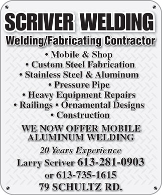 Scriver Welding (613-281-0903) - Annonce illustrée - Welding/Fabricating ContractorWelding/Fabricating Contractor Custom Steel Fabrication Stainless Steel & Aluminum Pressure Pipe Heavy Equipment Repairs Railings   Ornamental Designs Construction WE NOW OFFER MOBILE ALUMINUM WELDING 20 Years Experience 613-281-090303091-613-28Larry Scriver or 613-735-1615 79 SCHULTZ RD.D.79 SCHULTZ R