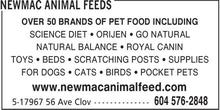 Newmac Animal Feeds (604-576-5494) - Display Ad - OVER 50 BRANDS OF PET FOOD INCLUDING SCIENCE DIET • ORIJEN • GO NATURAL NATURAL BALANCE • ROYAL CANIN TOYS • BEDS • SCRATCHING POSTS • SUPPLIES FOR DOGS • CATS • BIRDS • POCKET PETS www.newmacanimalfeed.com