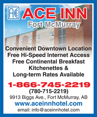 Ace Inn (780-715-2219) - Display Ad - Fort McMurray Convenient Downtown Location Free Hi-Speed Internet Access Free Continental Breakfast Kitchenettes & Long-term Rates Available 1-866-745-2219 (780-715-2219) 9913 Biggs Ave., Fort McMurray, AB www.aceinnhotel.com email: info@aceinnhotel.com  Fort McMurray Convenient Downtown Location Free Hi-Speed Internet Access Free Continental Breakfast Kitchenettes & Long-term Rates Available 1-866-745-2219 (780-715-2219) 9913 Biggs Ave., Fort McMurray, AB www.aceinnhotel.com email: info@aceinnhotel.com