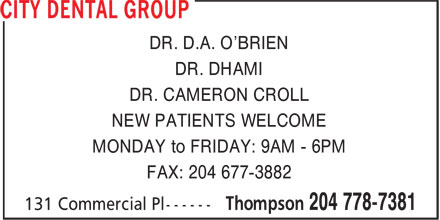 City Dental Group (204-778-7381) - Display Ad - DR. D.A. O'BRIEN DR. DHAMI DR. CAMERON CROLL NEW PATIENTS WELCOME MONDAY to FRIDAY: 9AM - 6PM FAX: 204 677-3882