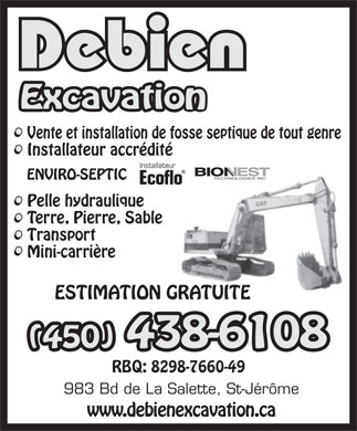 Debien Excavation (450-438-6108) - Annonce illustr&eacute;e - Vente et installation de fosse septique de tout genre Installateur accr&eacute;dit&eacute; Installateur BIO   EST TECHNOLOGIES INC. ENVIRO-SEPTIC Ecoflo Pelle hydraulique Terre, Pierre, Sable Transport Mini-carri&egrave;re ESTIMATION GRATUITE RBQ: 8298-7660-49 983 Bd de La Salette, St-J&eacute;r&ocirc;me www.debienexcavation.ca  Vente et installation de fosse septique de tout genre Installateur accr&eacute;dit&eacute; Installateur BIO   EST TECHNOLOGIES INC. ENVIRO-SEPTIC Ecoflo Pelle hydraulique Terre, Pierre, Sable Transport Mini-carri&egrave;re ESTIMATION GRATUITE RBQ: 8298-7660-49 983 Bd de La Salette, St-J&eacute;r&ocirc;me www.debienexcavation.ca