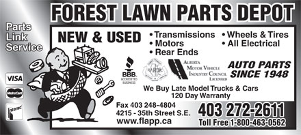 Forest Lawn Parts Depot (403-272-2611) - Display Ad - FOREST LAWN PARTS DEPOTFOREST LAWN PARTS DEPOT PartsParts Transmissions  Wheels & Tires LinkLink NEW & USED Motors All Electrical ServiceService Rear Ends AUTO PARTS SINCE 1948 We Buy Late Model Trucks & Cars 120 Day Warranty Fax 403 248-4804Fax 403 248-4804 4215 - 35th Street S.E.4215 - 35th Street S.E. 403 272-2611403 272-2611 www.flapp.cawww.flapp.ca Toll Free 1-800-463-0562Toll Free 1-800-463-0562