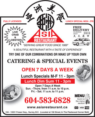 "Asia Restaurant (604-587-4201) - Annonce illustrée - FULLY LICENSED LUNCH SPECIAL MON - FRI FREE DELIVERY ON MINIMUM AFTER 5 P.M. LIVE WITHIN 5 KMWITHIN 5 KM FULLY LICENSED LUNCH SPECIAL MON - FRI FREE DELIVERY ON MINIMUM AFTER 5 P.M. LIVE WITHIN 5 KMWITHIN 5 KM ORDER CRAB & LOBSTER RESTAURANT AURANT REST ""SERVING GREAT FOOD SINCE 1989"" A BEAUTIFUL RESTAURANT WITH A TASTE OF EXPERIENCE"" TRY ONE OF OUR COMBINATIONS OR MAKE UP YOUR OWN CATERING & SPECIAL EVENTSVENTS OPEN 7 DAYS A WEEKK Lunch Specials M-F 11 - 3pmm Lunch Dim Sum 11 - 3pm Open 7 Days A WeekOp Sun. - Thurs. from 11 a.m. to 10 p.m.Sun. - Thur Fri. - Sat. 11 a.m. to 11 p.m.Fri- MENU find it in the menu 604-583-6828 section www.asiarestaurant.cawww.as 104 - 15551 Fraser Hwy., Surrey, B.C.  (Located at 156 Street, In The Fleetwood Corner Mall) CRAB & LOBSTER RESTAURANT AURANT REST ""SERVING GREAT FOOD SINCE 1989"" A BEAUTIFUL RESTAURANT WITH A TASTE OF EXPERIENCE"" TRY ONE OF OUR COMBINATIONS OR MAKE UP YOUR OWN CATERING & SPECIAL EVENTSVENTS OPEN 7 DAYS A WEEKK Lunch Specials M-F 11 - 3pmm Lunch Dim Sum 11 - 3pm Open 7 Days A WeekOp Sun. - Thurs. from 11 a.m. to 10 p.m.Sun. - Thur Fri. - Sat. 11 a.m. to 11 p.m.Fri- MENU find it in the menu 604-583-6828 section www.asiarestaurant.cawww.as 104 - 15551 Fraser Hwy., Surrey, B.C.  (Located at 156 Street, In The Fleetwood Corner Mall) ORDER"
