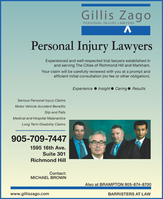Gillis Zago LLP (905-709-7447) - Annonce illustrée - Personal Injury Lawyers Experienced and well respected trial lawyers established in and serving The Cities of Richmond Hill and Markham. Your claim will be carefully reviewed with you at a prompt and efficient initial consultation (no fee or other obligation). Experience Insight Caring Results Serious Personal Injury Claims Motor Vehicle Accident Benefits Slip and Falls Medical and Hospital Malpractice Long Term Disability Claims 905-709-7447 1595 16th Ave. Suite 301 Richmond Hill Contact: MICHAEL BROWN Also at BRAMPTON 905-874-8700 www.gilliszago.com BARRISTERS AT LAW