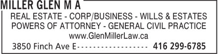Miller Glen M A (416-299-6785) - Annonce illustrée - REAL ESTATE - CORP/BUSINESS - WILLS & ESTATES POWERS OF ATTORNEY - GENERAL CIVIL PRACTICE www.GlenMillerLaw.ca REAL ESTATE - CORP/BUSINESS - WILLS & ESTATES POWERS OF ATTORNEY - GENERAL CIVIL PRACTICE www.GlenMillerLaw.ca