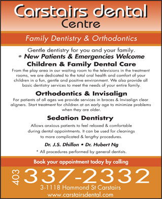 Carstairs Dental Centre (403-337-2332) - Display Ad - Carstairs dental Centre Family Dentistry & Orthodontics Gentle dentistry for you and your family. New Patients & Emergencies Welcome Children & Family Dental Care From the play area in our waiting room to the televisions in the treatment rooms, we are dedicated to the total oral health and comfort of your children in a fun, gentle and positive environment. We also provide all basic dentistry services to meet the needs of your entire family. Orthodontics & Invisalign For patients of all ages we provide services in braces & Invisalign clear aligners. Start treatment for children at an early age to minimize problems when they are older. Sedation Dentistry Allows anxious patients to feel relaxed & comfortable during dental appointments. It can be used for cleanings to more complicated & lengthy procedures. Dr. J.S. Dhillon   Dr. Hubert Ng * All procedures performed by general dentists. Book your appointment today by calling 3-1118 Hammond St Carstairs www.carstairsdental.com