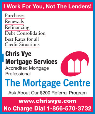 Chris Vye Mortgage Services (1-866-570-3732) - Annonce illustrée - I Work For You, Not The Lenders! Purchases Renewals Refinancing Debt Consolidation Best Rates for all Credit Situations Chris Vye Mortgage Services Accredited Mortgage Professional Ask About Our $200 Referral Program www.chrisvye.com No Charge Dial 1-866-570-3732