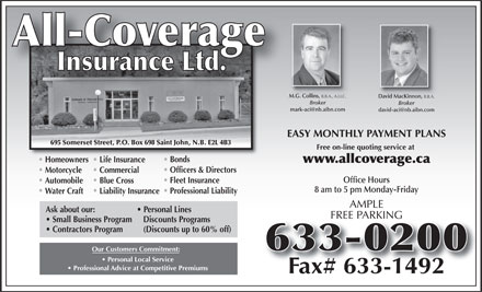All-Coverage Insurance Ltd (506-633-0200) - Annonce illustrée - M.G. Collins, B.B.A., A.I.I.C. M.G. Collins, B.B.A., A.I.I.C. David MacKinnon, B.B.A. Broker mark-aci@nb.aibn.com david-aci@nb.aibn.com EASY MONTHLY PAYMENT PLANS 695 Somerset Street, P.O. Box 698 Saint John, N.B. E2L 4B3 Free on-line quoting service at BondsBond Homeowners Life InsuranceHo Life I www.allcoverage.ca Officers & Directors Motorcycle Commercial Office Hours Fleet Insurance Automobile Blue Cross 8 am to 5 pm Monday-Friday Professional Liability Water Craft Liability Insurance AMPLE Ask about our: Personal Lines FREE PARKING Small Business Program   Discounts Programs Contractors Program (Discounts up to 60% off) Our Customers Commitment: Personal Local Service Professional Advice at Competitive Premiums