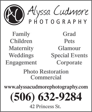 Alyssa Cudmore Photography (506-632-9284) - Display Ad - PHO TOGRAPHY Family Grad Children Pets Glamour Maternity Weddings Special Events Engagement Corporate Photo Restoration Commercial www.alyssacudmorephotography.com (506) 632-9284 42 Princess St.