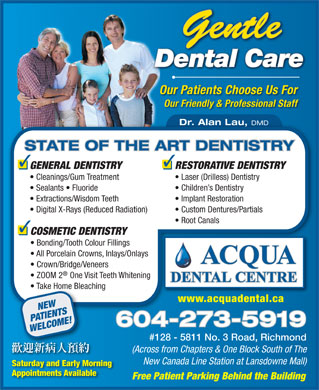 Acqua Dental Centre (604-273-5919) - Annonce illustrée - Gentle Dental CareareCal entD Our Patients Choose Us For Our Friendly & Professional Staff Dr. Alan Lau, DMD STATE OF THE ART DENTISTRY RESTORATIVE DENTISTRYGENERAL DENTISTRY Laser (Drilless) Dentistry  Cleanings/Gum Treatment Children s Dentistry  Sealants   Fluoride Implant Restoration  Extractions/Wisdom Teeth Custom Dentures/Partials  Digital X-Rays (Reduced Radiation) Root Canals COSMETIC DENTISTRY Bonding/Tooth Colour Fillings All Porcelain Crowns, Inlays/Onlays ACQUA Crown/Bridge/Veneers ZOOM 2 One Visit Teeth Whitening DENTAL CENTRE DENTAL CENTRE Take Home Bleaching  Take Home Bleach www.acquadental.cawww.acquadental.ca NEW PATIENTS 604-273-59196042735919 WELCOME! #128 - 5811 No. 3 Road, Richmond (Across from Chapters & One Block South of The New Canada Line Station at Lansdowne Mall) Saturday and Early Morning Appointments Available Free Patient Parking Behind the Building  Gentle Dental CareareCal entD Our Patients Choose Us For Our Friendly & Professional Staff Dr. Alan Lau, DMD STATE OF THE ART DENTISTRY RESTORATIVE DENTISTRYGENERAL DENTISTRY Laser (Drilless) Dentistry  Cleanings/Gum Treatment Children s Dentistry  Sealants   Fluoride Implant Restoration  Extractions/Wisdom Teeth Custom Dentures/Partials  Digital X-Rays (Reduced Radiation) Root Canals COSMETIC DENTISTRY Bonding/Tooth Colour Fillings All Porcelain Crowns, Inlays/Onlays ACQUA Crown/Bridge/Veneers ZOOM 2 One Visit Teeth Whitening DENTAL CENTRE DENTAL CENTRE Take Home Bleaching  Take Home Bleach www.acquadental.cawww.acquadental.ca NEW PATIENTS 604-273-59196042735919 WELCOME! #128 - 5811 No. 3 Road, Richmond (Across from Chapters & One Block South of The New Canada Line Station at Lansdowne Mall) Saturday and Early Morning Appointments Available Free Patient Parking Behind the Building