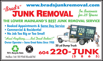 Brad's Junk Removal (604-220-5865) - Annonce illustrée - www.bradsjunkremoval.com In Business for 25 Years THE LOWER MAINLAND S BEST JUNK REMOVAL SERVICE Booked Appointments & Same Day Service Commercial & Residential No Job Too Big or Too Small Haul Anything.......But Dead Bodies!! Owner Operator  Same Great Rates Since 1988 20 yd Dump Truck 95% Recycle Rate Mailbox 144 185-9040 Blundell Rd  www.bradsjunkremoval.com In Business for 25 Years THE LOWER MAINLAND S BEST JUNK REMOVAL SERVICE Booked Appointments & Same Day Service Commercial & Residential No Job Too Big or Too Small Haul Anything.......But Dead Bodies!! Owner Operator  Same Great Rates Since 1988 20 yd Dump Truck 95% Recycle Rate Mailbox 144 185-9040 Blundell Rd