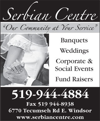 Serbian Centre (519-944-4884) - Annonce illustrée - Banquets Weddings Corporate & Social Events Fund Raisers 519-944-4884 Fax 519 944-8938 6770 Tecumseh Rd E. Windsor www.serbiancentre.com