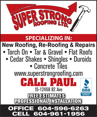 Super Strong Roofing Ltd (604-596-6263) - Display Ad - SPECIALIZING IN: New Roofing, Re-Roofing & Repairs Torch On   Tar & Gravel   Flat Roofs Cedar Shakes   Shingles   Duroids Concrete Tiles www.superstrongroofing.com CALL PAUL 15-12468 82 Ave FREE ESTIMATES PROFESSIONAL INSTALLATION PROFESSIONAL INSTALLATION OFFICE  604-596-6263 CELL  604-961-1956