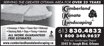 Cumberland Kanata Landscaping (613-830-4832) - Annonce illustrée - SERVING THE GREATER OTTAWA AREA FOR OVER 25 YEARS S Driveways   Patios   Flower Bed   Walkways E C Retaining Walls   Steps   Paving   Interlock I 613 830.4832 V R ALL WORK GUARANTEED 1 800 340.9627 E FREE ESTIMATES S Visit our Landscape Depot www.cumberlandkanatalandscaping.ca 3545 St Joseph Blvd. Orleans  SERVING THE GREATER OTTAWA AREA FOR OVER 25 YEARS S Driveways   Patios   Flower Bed   Walkways E C Retaining Walls   Steps   Paving   Interlock I 613 830.4832 V R ALL WORK GUARANTEED 1 800 340.9627 E FREE ESTIMATES S Visit our Landscape Depot www.cumberlandkanatalandscaping.ca 3545 St Joseph Blvd. Orleans  SERVING THE GREATER OTTAWA AREA FOR OVER 25 YEARS S Driveways   Patios   Flower Bed   Walkways E C Retaining Walls   Steps   Paving   Interlock I 613 830.4832 V R ALL WORK GUARANTEED 1 800 340.9627 E FREE ESTIMATES S Visit our Landscape Depot www.cumberlandkanatalandscaping.ca 3545 St Joseph Blvd. Orleans
