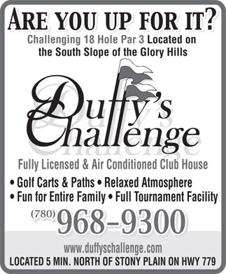 Duffy's Challenge Golf Course (780-968-9099) - Display Ad - Challenging 18 Hole Par 3 Located on the South Slope of the Glory Hills Fully Licensed & Air Conditioned Club House Golf Carts & Paths   Relaxed Atmosphere Fun for Entire Family   Full Tournament Facility (780)(780) www.duffyschallenge.com LOCATED 5 MIN. NORTH OF STONY PLAIN ON HWY 779