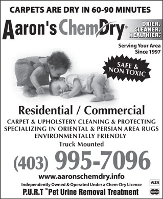 Aaron's Chem-Dry (403-995-7096) - Display Ad - Serving Your Area Since 1997 NON TOXICSAFE & Residential / Commercial CARPET & UPHOLSTERY CLEANING & PROTECTING SPECIALIZING IN ORIENTAL & PERSIAN AREA RUGS ENVIRONMENTALLY FRIENDLY Truck Mounted (403) 995-7096 www.aaronschemdry.info Independently Owned & Operated Under a Chem-Dry Licence TM P.U.R.T Pet Urine Removal Treatment  Serving Your Area Since 1997 NON TOXICSAFE & Residential / Commercial CARPET & UPHOLSTERY CLEANING & PROTECTING SPECIALIZING IN ORIENTAL & PERSIAN AREA RUGS ENVIRONMENTALLY FRIENDLY Truck Mounted (403) 995-7096 www.aaronschemdry.info Independently Owned & Operated Under a Chem-Dry Licence TM P.U.R.T Pet Urine Removal Treatment