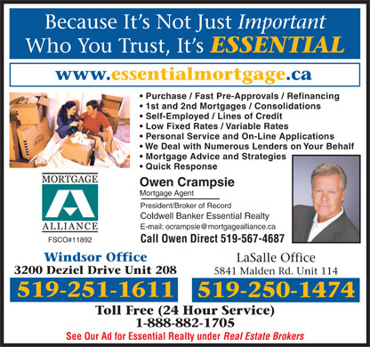 Mortgage Alliance Of Canada (519-251-1611) - Annonce illustr&eacute;e - Because It s Not Just Important Who You Trust, It s ESSENTIAL www.essentialmortgage.ca Purchase / Fast Pre-Approvals / Refinancing 1st and 2nd Mortgages / Consolidations Self-Employed / Lines of Credit Low Fixed Rates / Variable Rates Personal Service and On-Line Applications We Deal with Numerous Lenders on Your Behalf Mortgage Advice and Strategies Quick Response Owen Crampsie Mortgage Agent President/Broker of Record Coldwell Banker Essential Realty E-mail: ocrampsie@mortgagealliance.ca FSCO#11892 Call Owen Direct 519-567-4687 Windsor Office LaSalle Office 3200 Deziel Drive Unit 208 5841 Malden Rd. Unit 114 519-251-1611 519-250-1474 Toll Free (24 Hour Service) 1-888-882-1705 See Our Ad for Essential Realty under Real Estate Brokers