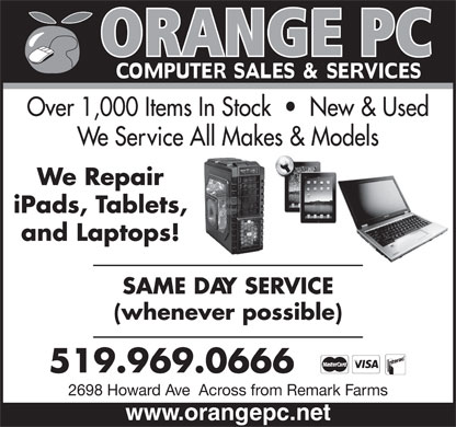 Orange Pc (519-969-0666) - Display Ad - Over 1,000 Items In Stock     New & Used We Service All Makes & Models We Repair iPads, Tablets, and Laptops! SAME DAY SERVICE (whenever possible) 519.969.0666 2698 Howard Ave  Across from Remark Farms www.orangepc.net www.orangepc.net Over 1,000 Items In Stock     New & Used We Service All Makes & Models We Repair iPads, Tablets, and Laptops! SAME DAY SERVICE (whenever possible) 519.969.0666 2698 Howard Ave  Across from Remark Farms