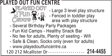 Played Out Fun Centre (506-214-4455) - Display Ad - - Large 3 level play structure - Fenced in toddler play - area with play structure - Several Birthday Party Packages - Fun Kid Camps - Healthy Snack Bar - No fee for adults, Plenty of seating - Wifi - Safe &amp; Clean, Socks only (even for adults) - www.playedoutfuncentre.ca