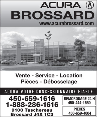 Acura Brossard (1-888-305-8941) - Annonce illustr&eacute;e - BROSSARD www.acurabrossard.com Vente - Service - Location Pi&egrave;ces - D&eacute;bosselage REMORQUAGE 24 H 450-659-1616 450-444-1660 1-888-286-1616 PI&Egrave;CES 9100 Taschereau 450-659-4004 Brossard J4X 1C3