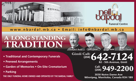 Neil Bardal Funeral Centre (204-949-2200) - Display Ad - Funeral Centre www.nbardal.mb.ca   Email: info@nbardal.mb.ca A LONG STANDING TRADITION Eirik L. BardalNjall O. Bardal Neil O. Bardal Arinbjorn S. Bardal Traditional and Contemporary Funerals (204) 642-7124 Preneed Arrangements 82 - 5th Avenue, Gimli Garden of Memories   On-Site Crematorium Call: (204) 949-2200 Parking 3030 Notre Dame Ave THE ONLY FUNERAL HOME OWNED AND OPERATED BY THE BARDAL FAMILY Winnipeg, Manitoba, Canada R3H 1B9
