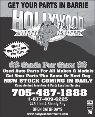 Hollywood North Auto Parts Inc (705-487-1888) - Display Ad - GET YOUR PARTS IN BARRIE es Arr WhWhereere Our Parts Are The StarsOu Part ars St $$ Cash For Cars $$ Used Auto Parts For All Makes & Models Get Your Parts The Same Or Next Day NEW STOCK COMING IN DAILY Computerized Inventory & Parts Locating Service 705-487-1888 1-877-489-6225 445 Line 4 Shanty Bay OPEN SATURDAYS www.hollywoodnorthauto.com  GET YOUR PARTS IN BARRIE es Arr WhWhereere Our Parts Are The StarsOu Part ars St $$ Cash For Cars $$ Used Auto Parts For All Makes & Models Get Your Parts The Same Or Next Day NEW STOCK COMING IN DAILY Computerized Inventory & Parts Locating Service 705-487-1888 1-877-489-6225 445 Line 4 Shanty Bay OPEN SATURDAYS www.hollywoodnorthauto.com