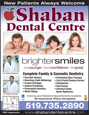 Shaban Dental Centre (519-800-7742) - Annonce illustrée - 1050 Lesperance www. shabandentalcentre .com Apnea Appliances Dr. Roger ShabanD Rb Evening and Weekend Appointments Available 1050 sperance Rd Banwell Rd Manning EC Ro Lesperance Rd. All Insurance Plans Accepted Tecumseh Rd E Regional Rd 22 Le 519.735.2890 brighter smiles look younger boost confidence feel great Dr. Robert ShabanDR btb Complete Family & Cosmetic Dentistry Porcelain Veneers Periodontal (Gum Therapy) Bleaching (Teeth Whitening) Full & Partial Denture Service Crowns & Bridges Orthodontics Implant Prosthetics Root Canals Preventative Dentistry Snoring & Sleep White Fillings New Patients Always Welcome Shaban Dental Centre
