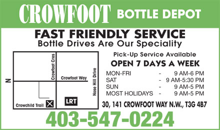 Crowfoot Bottle Depot (403-547-0224) - Display Ad - BOTTLE DEPOT CROWFOOT FAST FRIENDLY SERVICE Bottle Drives Are Our Speciality Pick-Up Service Available MON-FRI - 9 AM-6 PM Crowfoot Way Crowfoot Cres SAT - 9 AM-5:30 PM SUN - 9 AM-5 PM MOST HOLIDAYS - 9 AM-5 PM Nose Hill Drive N LRT Crowchild Trail 30, 141 CROWFOOT WAY N.W., T3G 4B7 403-547-0224  BOTTLE DEPOT CROWFOOT FAST FRIENDLY SERVICE Bottle Drives Are Our Speciality Pick-Up Service Available MON-FRI - 9 AM-6 PM Crowfoot Way Crowfoot Cres SAT - 9 AM-5:30 PM SUN - 9 AM-5 PM MOST HOLIDAYS - 9 AM-5 PM Nose Hill Drive N LRT Crowchild Trail 30, 141 CROWFOOT WAY N.W., T3G 4B7 403-547-0224