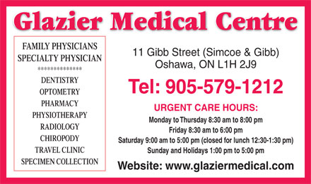 Glazier Medical Centre (905-579-1212) - Annonce illustrée - Glazier Medical Centre FAMILY PHYSICIANS 11 Gibb Street (Simcoe & Gibb) SPECIALTY PHYSICIAN Oshawa, ON L1H 2J9 ************** DENTISTRY Tel: 905-579-1212 OPTOMETRY PHARMACY URGENT CARE HOURS: PHYSIOTHERAPY Monday to Thursday 8:30 am to 8:00 pm RADIOLOGY Friday 8:30 am to 6:00 pm CHIROPODY Saturday 9:00 am to 5:00 pm (closed for lunch 12:30-1:30 pm) TRAVEL CLINIC Sunday and Holidays 1:00 pm to 5:00 pm SPECIMEN COLLECTION Website: www.glaziermedical.com