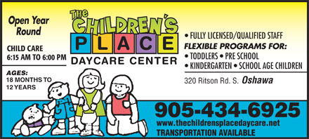 Children's Place The (905-434-6925) - Annonce illustrée - Open Year Round FULLY LICENSED/QUALIFIED STAFF FLEXIBLE PROGRAMS FOR: P L A C E CHILD CARE TODDLERS   PRE SCHOOL 6:15 AM TO 6:00 PM DAYCARE CENTER KINDERGARTEN   SCHOOL AGE CHILDREN AGES: 18 MONTHS TO 320 Ritson Rd. S. Oshawa 12 YEARS 905-434-6925 www.thechildrensplacedaycare.net TRANSPORTATION AVAILABLE