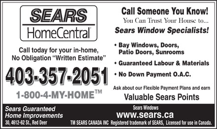 SEARS Windows (403-406-0517) - Annonce illustrée - Call Someone You Know! Sears Window Specialists! Bay Windows, Doors, Call today for your in-home, Patio Doors, Sunrooms No Obligation  Written Estimate Guaranteed Labour & Materials No Down Payment O.A.C. 403-357-2051 Ask about our Flexible Payment Plans and earn 1-800-4-MY-HOME Valuable Sears Points Sears Windows Sears Guaranteed Home Improvements www.sears.ca 30, 4612-62 St., Red Deer TM SEARS CANADA INC  Registered trademark of SEARS,  Licensed for use in Canada.