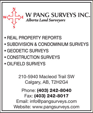 W Pang Surveys Inc (403-242-8040) - Display Ad - REAL PROPERTY REPORTS SUBDIVISION & CONDOMINIUM SURVEYS GEODETIC SURVEYS CONSTRUCTION SURVEYS OILFIELD SURVEYS 210-5940 Macleod Trail SW Calgary, AB, T2H2G4 Phone: (403) 242-8040 Fax: (403) 242-8017 Email: info@pangsurveys.com Website: www.pangsurveys.com