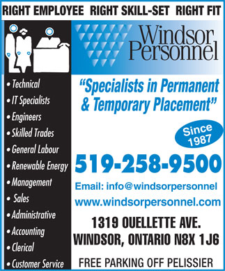 Windsor Personnel Inc (519-258-9500) - Annonce illustrée - RIGHT EMPLOYEE  RIGHT SKILL-SET  RIGHT FIT Technical Specialists in Permanent IT Specialists & Temporary Placement Engineers Since Skilled Trades 1987 General Labour Renewable Energy 519-258-9500 Management Email: info@windsorpersonnel Sales www.windsorpersonnel.com Administrative 1319 OUELLETTE AVE. Accounting WINDSOR, ONTARIO N8X 1J6 Clerical FREE PARKING OFF PELISSIER Customer Service
