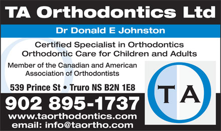 T A Orthodontics (1-888-304-6963) - Annonce illustrée - TA Orthodontics Ltd Dr Donald E Johnston Certified Specialist in Orthodontics Orthodontic Care for Children and Adults Member of the Canadian and American Association of Orthodontists 539 Prince St   Truro NS B2N 1E8 902 895-1737 www.taorthodontics.com email: info@taortho.com