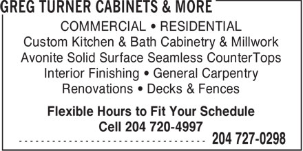 Greg Turners Cabinets & More (204-727-0298) - Annonce illustrée - COMMERCIAL • RESIDENTIAL Custom Kitchen & Bath Cabinetry & Millwork Avonite Solid Surface Seamless CounterTops Interior Finishing • General Carpentry Renovations • Decks & Fences Flexible Hours to Fit Your Schedule Cell 204 720-4997