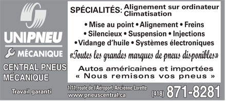 Central Pneus et M&eacute;canique (418-871-8281) - Annonce illustr&eacute;e - Alignement sur ordinateur SP&Eacute;CIALIT&Eacute;S: Climatisation Mise au point   Alignement   Freins Silencieux   Suspension   Injections Vidange d huile   Syst&egrave;mes &eacute;lectroniques &laquo;Toutes les grandes marques de pneus disponibles&raquo; CENTRAL PNEUS Autos am&eacute;ricaines et import&eacute;es &laquo; Nous remisons vos pneus &raquo; M&Eacute;CANIQUE 1711, route de l A&eacute;roport, Ancienne-Lorette Travail garanti (418) www.pneuscentral.ca 871-8281