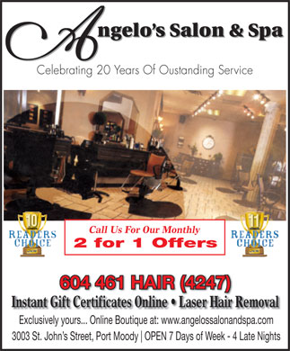 Angelo's Salon & Spa (604-461-4247) - Annonce illustrée - ngelo s Salon & Spa Celebrating 20 Years Of Oustanding Service Call Us For Our Monthly 2 for 1 Offers 604 461 HAIR (4247) Instant Gift Certificates Online   Laser Hair Removal Exclusively yours... Online Boutique at: www.angelossalonandspa.com 3003 St. John s Street, Port Moody OPEN 7 Days of Week - 4 Late Nights
