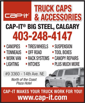Cap-It Big Steel (403-248-4147) - Annonce illustr&eacute;e - TRUCK CAPS &amp; ACCESSORIES CAP-IT BIG STEEL, CALGARY 403-248-4147 CANOPIES TIRES/WHEELS SUSPENSION TONNEAUS OFF ROAD TOOL BOXES WORK VAN RACK SYSTEMS CANOPY REPAIRS LIGHTING HITCHES PLUS MUCH MORE #9 3360 - 14th Ave. NE North of the Coast Plaza Hotel CAP-IT MAKES YOUR TRUCK WORK FOR YOU! www.cap-it.com