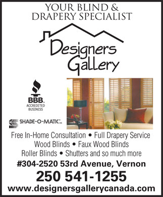 Designers Gallery (250-542-5955) - Annonce illustrée - Your BLIND & DRAPERY SPECIALIST Free In-Home Consultation   Full Drapery Service Wood Blinds   Faux Wood Blinds Roller Blinds   Shutters and so much more #304-2520 53rd Avenue, Vernon 250 541-1255 www.designersgallerycanada.com
