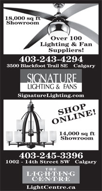 Signature Lighting & Fans (403-243-4294) - Display Ad - 18,000 sq ft Showroom Over 100 Lighting & Fan Suppliers! 403-243-4294 3500 Blackfoot Trail SE    Calgary SignatureLighting.com SHOP ONLINE! 14,000 sq ft Showroom 403-245-3396 1002 - 14th Street SW   Calgary THE LIGHTING CENTRE LightCentre.ca  18,000 sq ft Showroom Over 100 Lighting & Fan Suppliers! 403-243-4294 3500 Blackfoot Trail SE    Calgary SignatureLighting.com SHOP ONLINE! 14,000 sq ft Showroom 403-245-3396 1002 - 14th Street SW   Calgary THE LIGHTING CENTRE LightCentre.ca