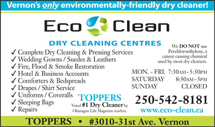 Toppers Cleaners (250-542-8181) - Annonce illustr&eacute;e - Vernon s only environmentally-friendlydrycleaner! We DONOT use Perchloroethylene,a CompleteDryCleaning&amp;PressingServices cancercausingchemical WeddingGowns/Suedes&amp;Leathers usedbymostdrycleaners. Fire,Flood&amp;SmokeRestoration MON.-FRI.7:30AM-5:30PM Hotel&amp;BusinessAccounts SATURDAY 8:30AM-3PM Comforters&amp;Bedspreads SUNDAY CLOSED Drapes/ShirtService Uniforms/Coveralls TOPPERS - 250542-8181 SleepingBags Voted #1DryCleaner by Repairs OkanaganLifeMagazinereaders. www.eco-clean.ca TOPPERS #3010-31stAve.Vernon