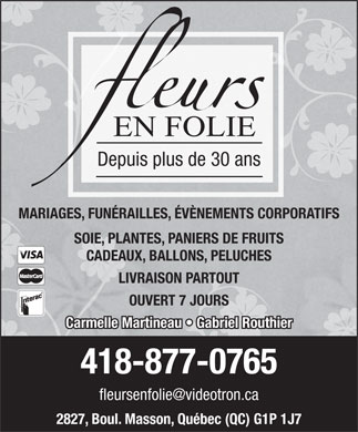 Fleurs En Folie (418-877-0765) - Annonce illustr&eacute;e - Depuis plus de 30 ans MARIAGES, FUN&Eacute;RAILLES, &Eacute;V&Egrave;NEMENTS CORPORATIFS SOIE, PLANTES, PANIERS DE FRUITS CADEAUX, BALLONS, PELUCHES LIVRAISON PARTOUT OUVERT 7 JOURS Carmelle Martineau   Gabriel Routhier 418-877-0765 fleursenfolie@videotron.ca 2827, Boul. Masson, Qu&eacute;bec (QC) G1P 1J7
