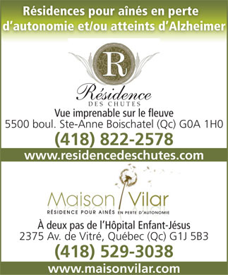 Maison Vilar (418-529-3038) - Display Ad - R&eacute;sidences pour a&icirc;n&eacute;s en perte d autonomie et/ou atteints d Alzheimer R&eacute;sidence DES CHUTES Vue imprenable sur le fleuve 5500 boul. Ste-Anne Boischatel (Qc) G0A 1H0 (418) 822-2578 www.residencedeschutes.com &Agrave; deux pas de l H&ocirc;pital Enfant-J&eacute;sus 2375 Av. de Vitr&eacute;, Qu&eacute;bec (Qc) G1J 5B3 (418) 529-3038 www.maisonvilar.com  R&eacute;sidences pour a&icirc;n&eacute;s en perte d autonomie et/ou atteints d Alzheimer R&eacute;sidence DES CHUTES Vue imprenable sur le fleuve 5500 boul. Ste-Anne Boischatel (Qc) G0A 1H0 (418) 822-2578 www.residencedeschutes.com &Agrave; deux pas de l H&ocirc;pital Enfant-J&eacute;sus 2375 Av. de Vitr&eacute;, Qu&eacute;bec (Qc) G1J 5B3 (418) 529-3038 www.maisonvilar.com