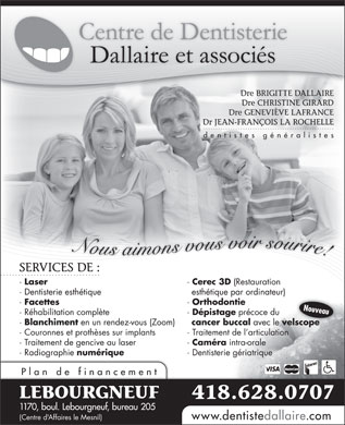 Centre de Dentisterie Dallaire et Associ&eacute;s (418-628-0707) - Annonce illustr&eacute;e - Dre BRIGITTE DALLAIRE Dre CHRISTINE GIRARD Dre GENEVI&Egrave;VE LAFRANCE Dr JEAN-FRAN&Ccedil;OIS LA ROCHELLE dentistes g&eacute;n&eacute;ralistes Nous aimons vous voir sourire! SERVICES DE :VICESDE: &middot; Laser &middot; Cerec 3D (Restauration &middot; Dentisterie esth&eacute;tique esth&eacute;tique par ordinateur) &middot; Facettes &middot; Orthodontie Nouveau &middot; R&eacute;habilitation compl&egrave;te &middot; D&eacute;pistage pr&eacute;coce du &middot; Blanchiment en un rendez-vous (Zoom) cancer buccal avec le velscopelscope &middot; Couronnes et proth&egrave;ses sur implants &middot; Traitement de l articulation &middot; Traitement de gencive au laser &middot; Cam&eacute;ra intra-orale &middot; Radiographie num&eacute;rique &middot; Dentisterie g&eacute;riatrique Plan de financement LEBOURGNEUF 418.628.0707 1170, boul. Lebourgneuf, bureau 205 www.dentistedallaire.com (Centre d'Affaires le Mesnil)