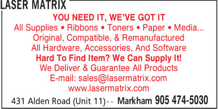 Laser Matrix (905-474-5030) - Annonce illustrée - YOU NEED IT, WE'VE GOT IT All Supplies • Ribbons • Toners • Paper • Media... Original, Compatible, & Remanufactured All Hardware, Accessories, And Software Hard To Find Item? We Can Supply It! We Deliver & Guarantee All Products E-mail: sales@lasermatrix.com www.lasermatrix.com  YOU NEED IT, WE'VE GOT IT All Supplies • Ribbons • Toners • Paper • Media... Original, Compatible, & Remanufactured All Hardware, Accessories, And Software Hard To Find Item? We Can Supply It! We Deliver & Guarantee All Products E-mail: sales@lasermatrix.com www.lasermatrix.com  YOU NEED IT, WE'VE GOT IT All Supplies • Ribbons • Toners • Paper • Media... Original, Compatible, & Remanufactured All Hardware, Accessories, And Software Hard To Find Item? We Can Supply It! We Deliver & Guarantee All Products E-mail: sales@lasermatrix.com www.lasermatrix.com  YOU NEED IT, WE'VE GOT IT All Supplies • Ribbons • Toners • Paper • Media... Original, Compatible, & Remanufactured All Hardware, Accessories, And Software Hard To Find Item? We Can Supply It! We Deliver & Guarantee All Products E-mail: sales@lasermatrix.com www.lasermatrix.com  YOU NEED IT, WE'VE GOT IT All Supplies • Ribbons • Toners • Paper • Media... Original, Compatible, & Remanufactured All Hardware, Accessories, And Software Hard To Find Item? We Can Supply It! We Deliver & Guarantee All Products E-mail: sales@lasermatrix.com www.lasermatrix.com  YOU NEED IT, WE'VE GOT IT All Supplies • Ribbons • Toners • Paper • Media... Original, Compatible, & Remanufactured All Hardware, Accessories, And Software Hard To Find Item? We Can Supply It! We Deliver & Guarantee All Products E-mail: sales@lasermatrix.com www.lasermatrix.com