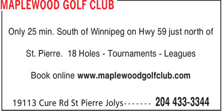 Maplewood Golf Club (204-433-3344) - Display Ad - Only 25 min. South of Winnipeg on Hwy 59 just north of St. Pierre. 18 Holes - Tournaments - Leagues Book online www.maplewoodgolfclub.com