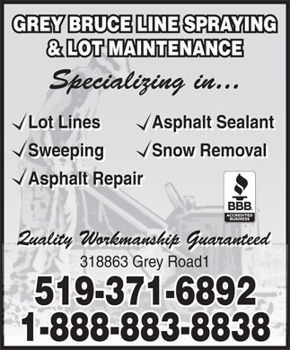 Grey Bruce Line Spraying & Lot Maintnce (519-371-6892) - Display Ad - GREY BRUCE LINE SPRAYING & LOT MAINTENANCE Lot Lines Asphalt Sealant Lot Lines Asphalt Sealant Sweeping Snow Removal Sweeping Snow Removal Asphalt Repair 318863 Grey Road1 519-371-6892 1-888-883-8838