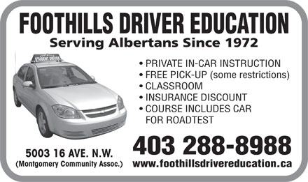 Foothills Driver Education (403-288-8988) - Display Ad - FOOTHILLS DRIVER EDUCATION Serving Albertans Since 1972 PRIVATE IN-CAR INSTRUCTION FREE PICK-UP (some restrictions) CLASSROOM INSURANCE DISCOUNT COURSE INCLUDES CAR FOR ROADTEST 403 288-8988 5003 16 AVE. N.W. (Montgomery Community Assoc.) www.foothillsdrivereducation.ca