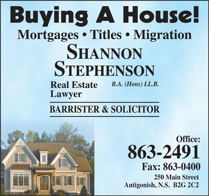 Stephenson Shannon (902-863-2491) - Display Ad - Buying A House! Mortgages   Titles   Migration SHANNON STEPHENSON B.A. (Hons) LL.B. Real Estate Lawyer BARRISTER & SOLICITOR Office: 863-2491 Fax: 863-0400 250 Main Street Antigonish, N.S.  B2G 2C2